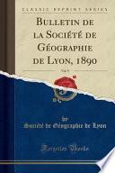 Bulletin de la Société de Géographie de Lyon, 1890, Vol. 9 (Classic Reprint)