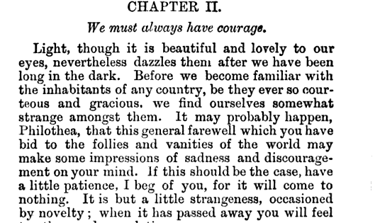 CHAPTER II We must always have courage Light though it is beautiful and lovely to our eyes nevertheless dazzles them after we have been long in the dark Before we become familiar with the inhabitants of any country be they ever so courteous and gracious we find ourselves somewhat strange amongst them It may probably happen Philothea that this general farewell which you have bid to the follies and vanities of the world may make some impressions of sadness and discouragement on your mind If this should be the case have a little patience I beg of you for it will come to nothing It is but a little strangeness occasioned by novelty when it has passed away you will feel ten thousand consolations It perhaps be painful to at first to relinquish