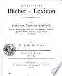 Allgemeines B  cher Lexicon oder alphabetisches Verzeichniss der in Deutschland und den angrenzenden L  ndern gedruckten B  cher  nebst beygesetzten Verlegern und Preisen