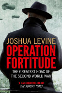 Operation Fortitude  The True Story of the Key Spy Operation of WWII That Saved D Day By The Allies To Mislead