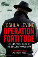 Operation Fortitude: The True Story of the Key Spy Operation of WWII That Saved D-Day By The Allies To Mislead The Nazis