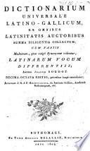Dictionarium universale Latino-Gallicum ex omnibus Latinitatis autoribus summe diligentia collectum: cum variis multarum, quæ vulgo synonymæ videntur, Latinarum vocum differentiis ... Quinta-decima editio, aucta & emendata