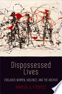 Dispossessed Lives : Enslaved Women, Violence, and the Archive /