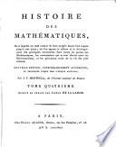Histoire des Math  matiques  dans laquelle on rend compte de leur progr  s depuis leur origine jusqu     nos jours  ou l on expose le tableau et le developpement des principales d  couvertes dans toutes les parties des Math  matiques  les contestations qui se sont   lev  es entre les Math  maticiens  et les principaux traits de la vie des plus c  l  bres
