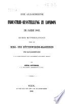 Die Allgemeine Industrie-Ausstellung zu London im Jahre 1862. Kurze Mittheilungen über die Berg- und Hüttenwesens-Maschinen und Baugegenstände in 138 selbstständigen durch Holzschnitte illustrirten Artikeln