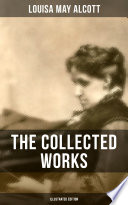 THE COLLECTED WORKS OF LOUISA MAY ALCOTT  Illustrated Edition