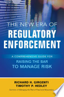 The New Era of Regulatory Enforcement  A Comprehensive Guide for Raising the Bar to Manage Risk