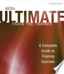 ASTD's Ultimate Train the Trainer: A Complete Guide to Training Success