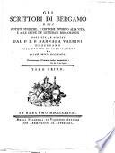 Gli scrittori di Bergamo o sia notizie storiche, e critiche intorno alla vita, e alle opere de' letterati bergamaschi raccolte, e scritte dal P.L.F. Barnaba Vaerini ... Tomo primo