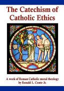 The Catechism of Catholic Ethics  A Work of Roman Catholic Moral Theology