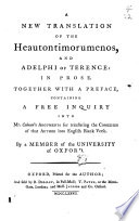A new translation of the Heautontimorumenos  and Adelphi of Terence  in prose  With a free inquiry into mr  Colman s arguments for translating the comedies into blank verse  By a member of the University of Oxford