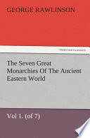 The Seven Great Monarchies Of The Ancient Eastern World, Vol 1. (of 7): Chaldaea The History, Geography, And Antiquities Of Chaldaea, Assyria, Babylon, Media, Persia, Parthia, And Sassanian or New Persian Empire, With Maps and Illustrations.