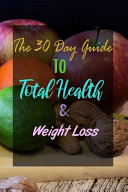 The 30 Day Guide To Total Health Weight Loss