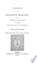 Ensamples of railway making  which although not of English practice  are submitted  with practical illustrations to the civil engineer  and the British and Irish public   With plates  including maps