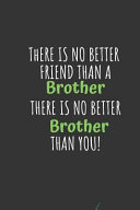There Is No Better Friend Than A Brother There Is No Better Brother Than You Lined Notebook