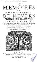Les Memoires de Monsievr Le Dvc de Nevers, Prince de Povr Les Rois de France, Govvernevr Et ...