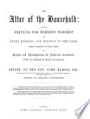 The Altar Of The Household: A Series Of Services For Domestic Worship For Every Morning And Evening In The Year, Select Portions Of Holy Writ, And Prayers And Thanksgivings For Particular Occasions; With An Address To Heads Of Families [by C. Williams]. Edited By The Rev. J. H., Assisted By Eminent Contributors : ...