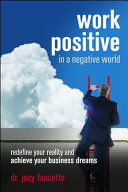 Work Positive in a Negative World  Redefine Your Reality and Achieve Your Business Dreams