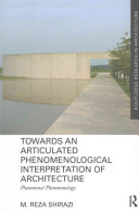 Towards An Articulated Phenomenological Interpretation Of Architecture : discourse in architecture and investigates its...