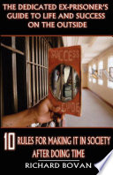 The Dedicated Ex Prisoner s Guide to Life and Success on the Outside