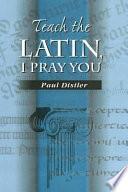 Teach the Latin  I Pray You