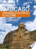 Caucaso crogiuolo di popoli e culture  In viaggio attraverso Armenia  Georgia e Azerbaijan