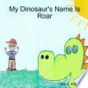My Dinosaur's Name Is Roar Has A Rambunctious Pet Dinosaur Named