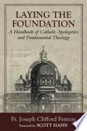 Laying the Foundation  A Handbook of Catholic Apologetics and Fundamental Theology
