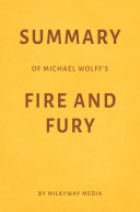 Summary of Michael Wolff's Fire and Fury by Milkyway Media