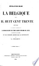 La Belgique depuis mil huit cent trente (1830-1848) ou Tableau comprenant la réorganisation des trois grands pouvoirs de l'état