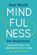 Real World Mindfulness For Beginners : with simple mindfulness practices that anyone...