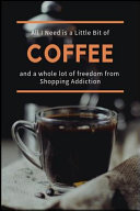 All I Need Is A Little Bit Of Coffee And A Whole Lot Of Freedom From Shopping Addiction