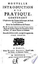 Nouvelle introduction    la pratique  contenant l explication des termes de pratique  de droit et de coutumes