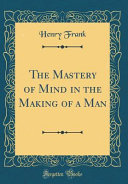 The Mastery of Mind in the Making of a Man (Classic Reprint) Of A Man The Nerves
