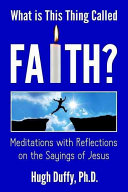 What Is This Thing Called Faith? Meditations with Reflections on the Sayings of Jesus