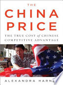 The China Price : correspondent alexandra harney uncovers a...