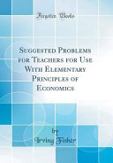Suggested Problems for Teachers for Use With Elementary Principles of Economics (Classic Reprint) Elementary Principles Of Economics These Problems Aim To