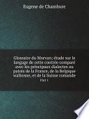 Glossaire du Morvan   tude sur le langage de cette contr e compar  avec les principaux dialectes ou patois de la France  de la Belgique wallonne  et de la Suisse romande