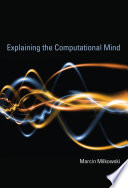 Explaining The Computational Mind : on mechanistic philosophy of science and advocates for...