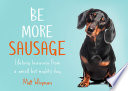 Be More Sausage  Lifelong lessons from a small but mighty dog Book PDF