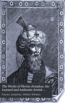 The Works of Flavius Josephus  the Learned and Authentic Jewish Historian and Celebrated Warrior
