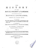 The History of the Royal Society of London for Improving of Natural Knowledge from Its First Rise  in which the Most Considerable of Those Papers Communicated to the Society  which Have Hitherto Not Been Published  are Inserted as a Supplement to the Philosophical Transactions