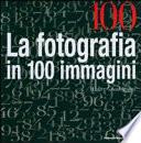 La fotografia in 100 immagini
