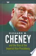 Richard B  Cheney and the Rise of the Imperial Vice Presidency