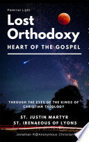Lost Orthodoxy Paternal Light Heart Of The Gospel Through The Eyes Of The Kings Of Christian Theology St Justin Martyr St Irenaeous Of Lyons