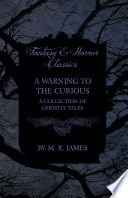 A Warning to the Curious   A Collection of Ghostly Tales  Fantasy and Horror Classics