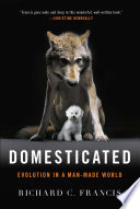 Domesticated: Evolution in a Man-Made World by Richard C. Francis