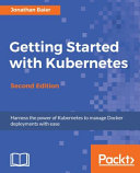 Getting Started With Kubernetes, Second Edition : this book* get well-versed with the fundamentals of...