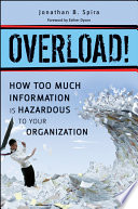 Overload! How Too Much Information is Hazardous to your Organization In The Workplace This Groundbreaking