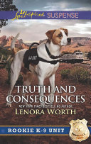 Truth And Consequences  Mills   Boon Love Inspired Suspense   Rookie K 9 Unit  Book 2